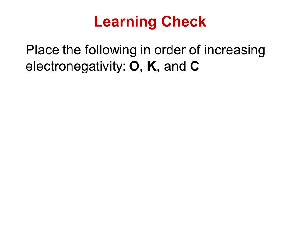 Learning Check Place the following in order of increasing electronegativity: O, K, and C