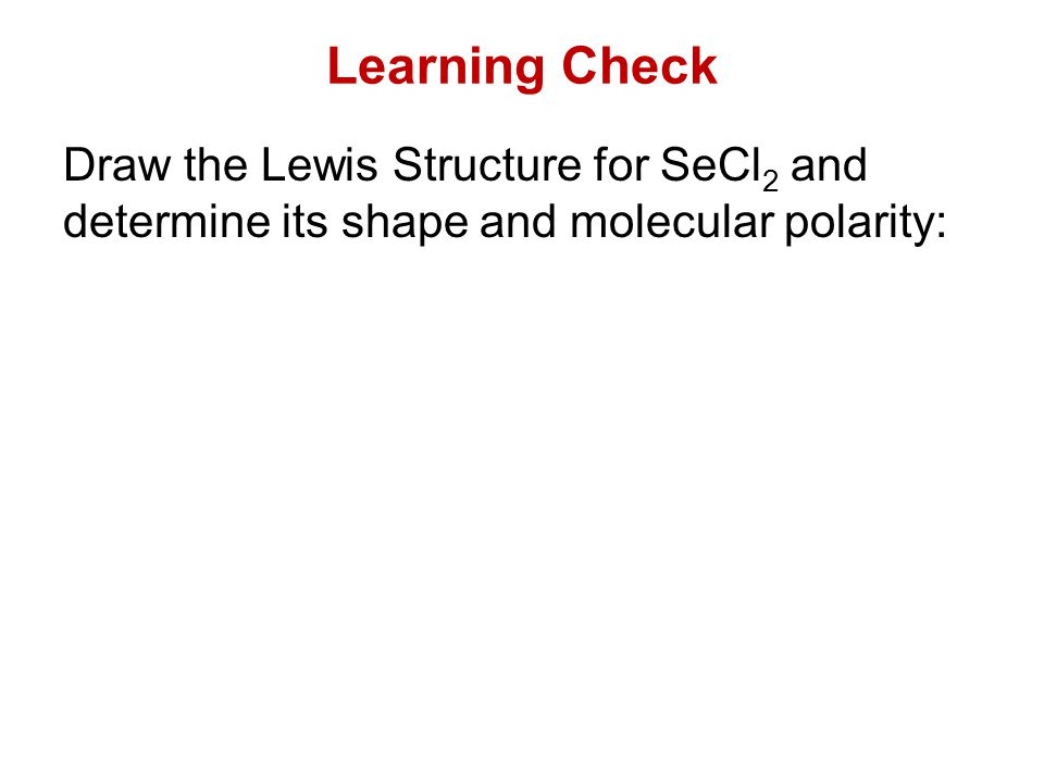 Learning Check Draw the Lewis Structure for SeCl2 and determine its shape and molecular polarity: