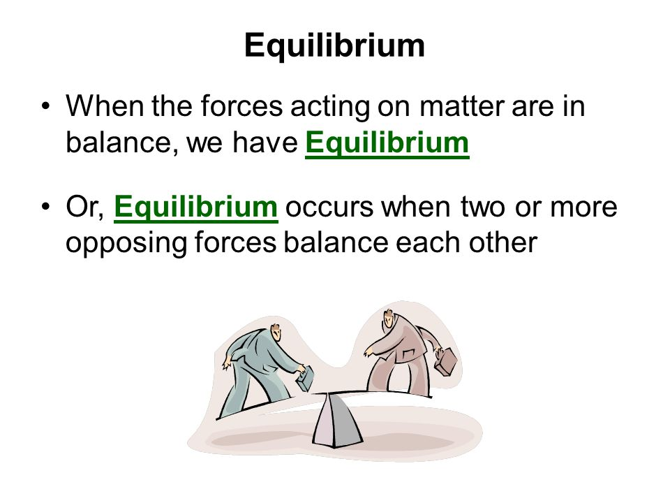 Equilibrium When the forces acting on matter are in balance, we have Equilibrium.