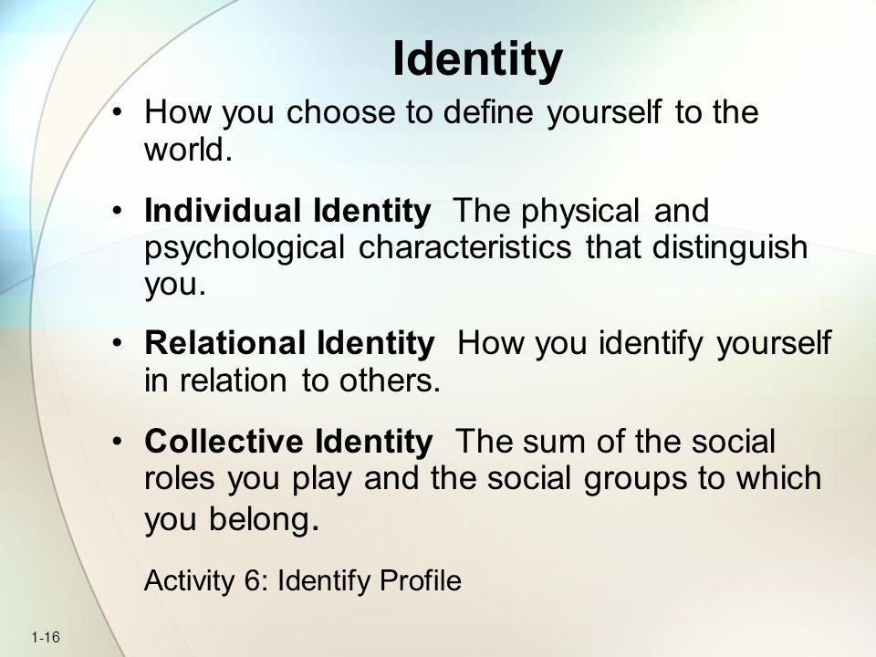 Identity How you choose to define yourself to the world.