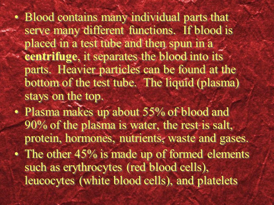 Blood contains many individual parts that serve many different functions. If blood is placed in a test tube and then spun in a centrifuge, it separates the blood into its parts. Heavier particles can be found at the bottom of the test tube. The liquid (plasma) stays on the top.