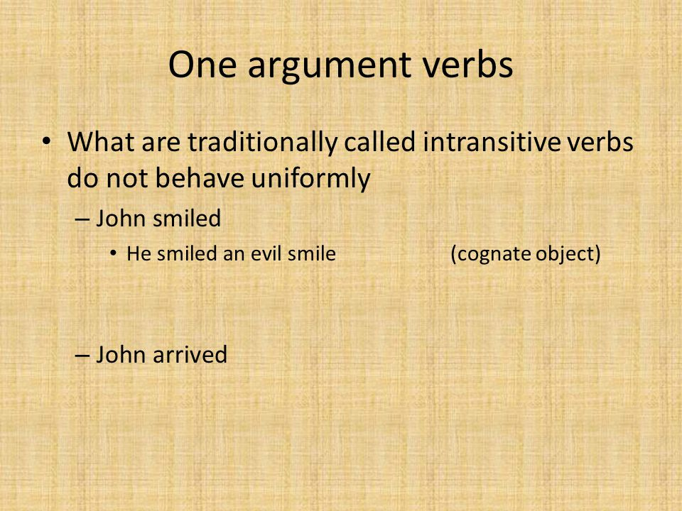 One argument verbs What are traditionally called intransitive verbs do not behave uniformly. John smiled.