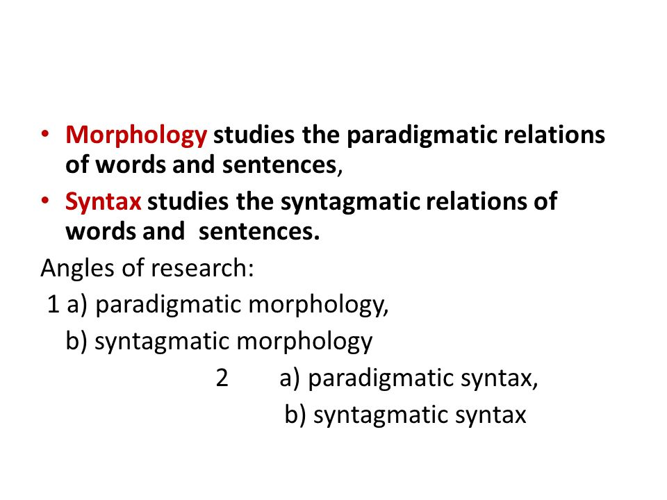 Morphology studies the paradigmatic relations of words and sentences,