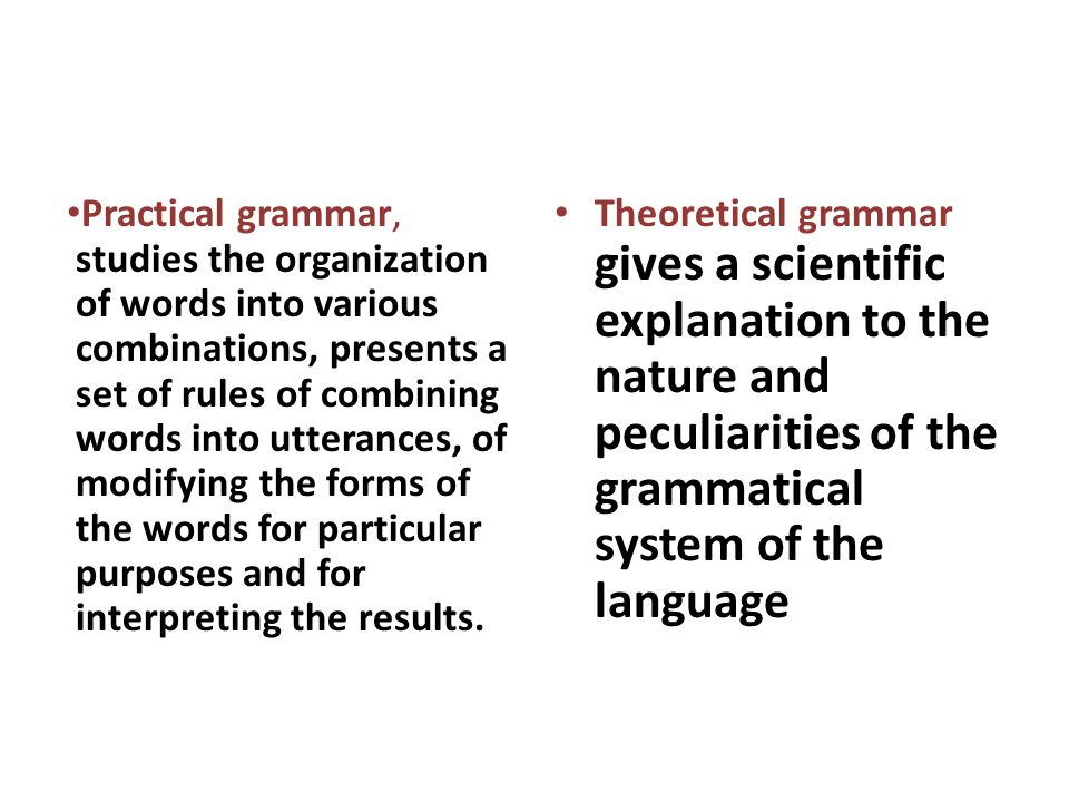 Practical grammar, studies the organization of words into various combinations, presents a set of rules of combining words into utterances, of modifying the forms of the words for particular purposes and for interpreting the results.