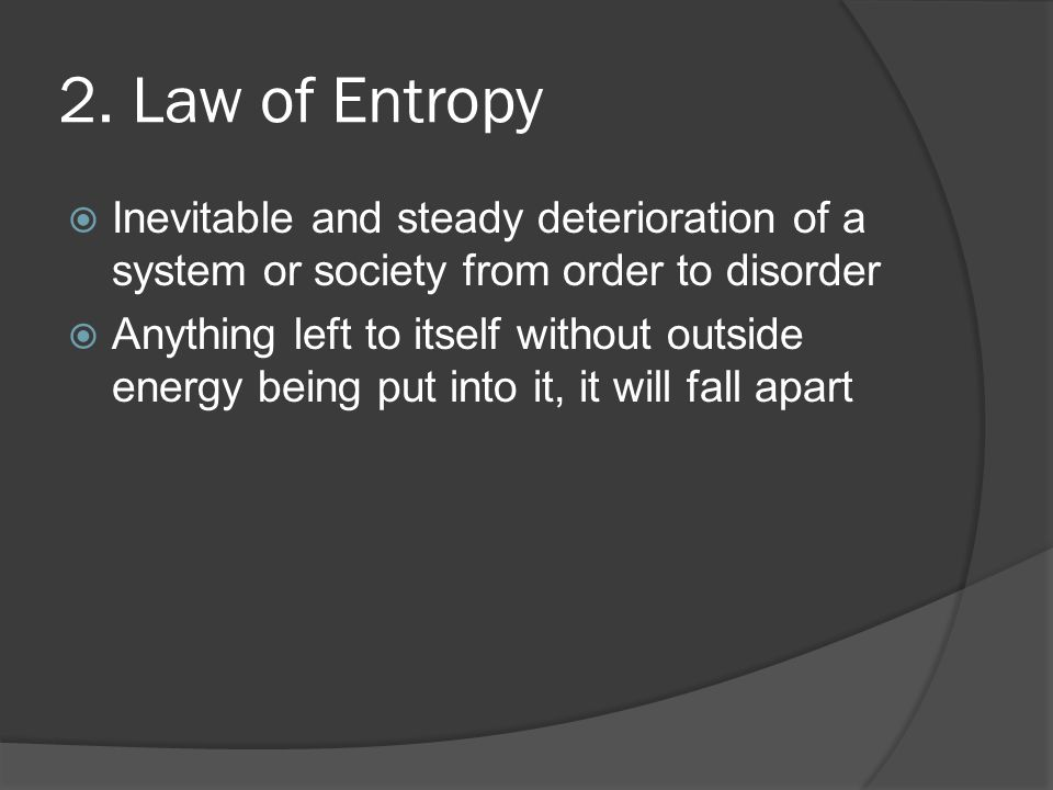 2. Law of Entropy Inevitable and steady deterioration of a system or society from order to disorder.