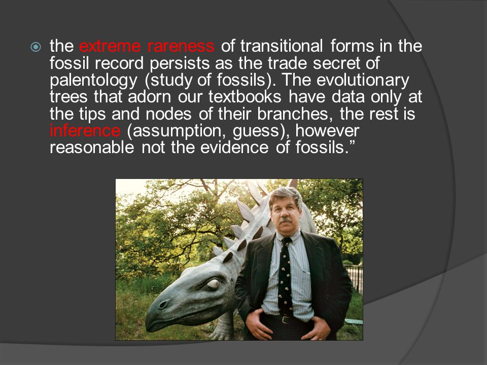 the extreme rareness of transitional forms in the fossil record persists as the trade secret of palentology (study of fossils). The evolutionary trees that adorn our textbooks have data only at the tips and nodes of their branches, the rest is inference (assumption, guess), however reasonable not the evidence of fossils.