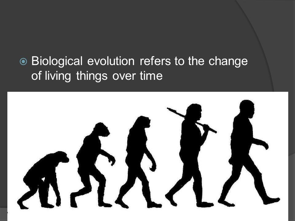 Biological evolution refers to the change of living things over time