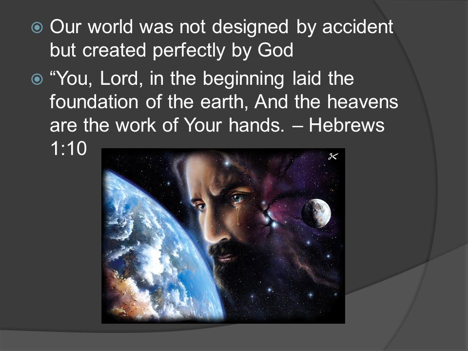 Our world was not designed by accident but created perfectly by God