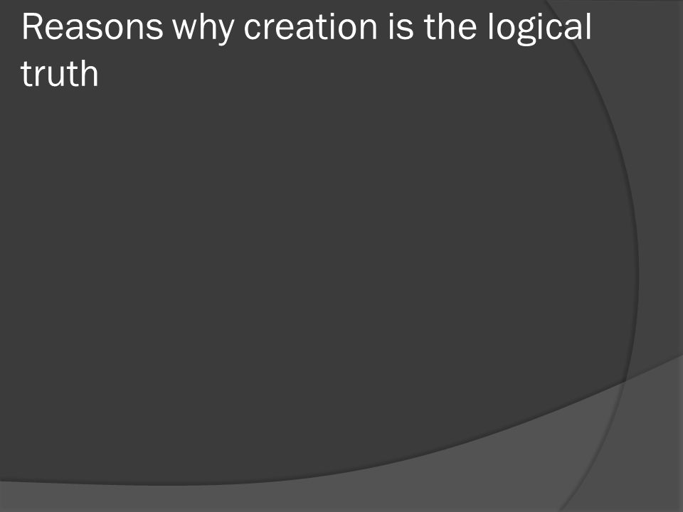 Reasons why creation is the logical truth