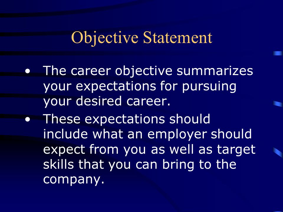 Objective Statement The career objective summarizes your expectations for pursuing your desired career.