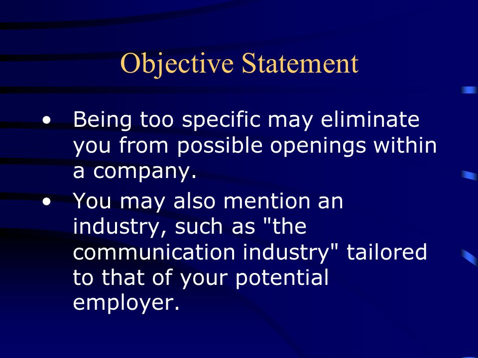 Objective Statement Being too specific may eliminate you from possible openings within a company.