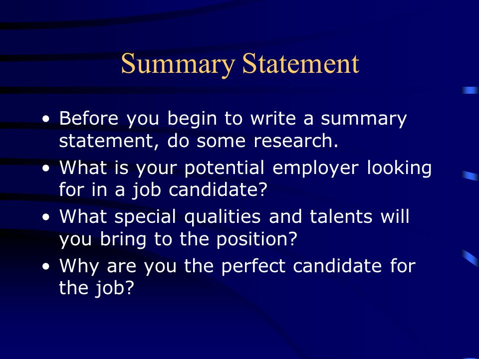 Summary Statement Before you begin to write a summary statement, do some research. What is your potential employer looking for in a job candidate