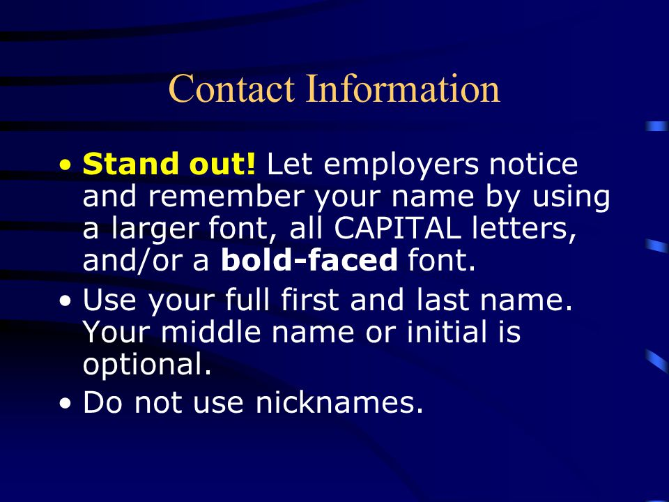 Contact Information Stand out! Let employers notice and remember your name by using a larger font, all CAPITAL letters, and/or a bold-faced font.
