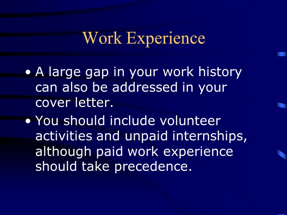 Work Experience A large gap in your work history can also be addressed in your cover letter.