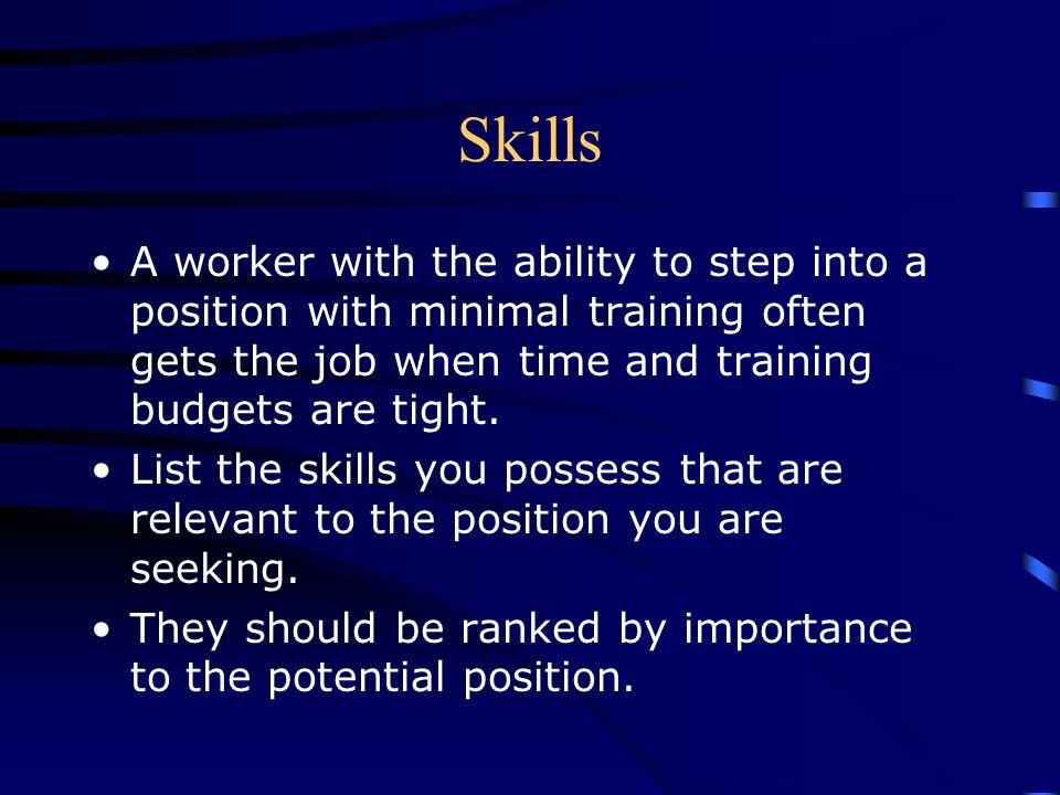 Skills A worker with the ability to step into a position with minimal training often gets the job when time and training budgets are tight.