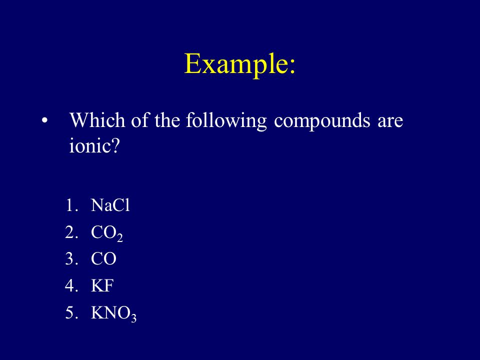 Example: Which of the following compounds are ionic NaCl CO2 CO KF