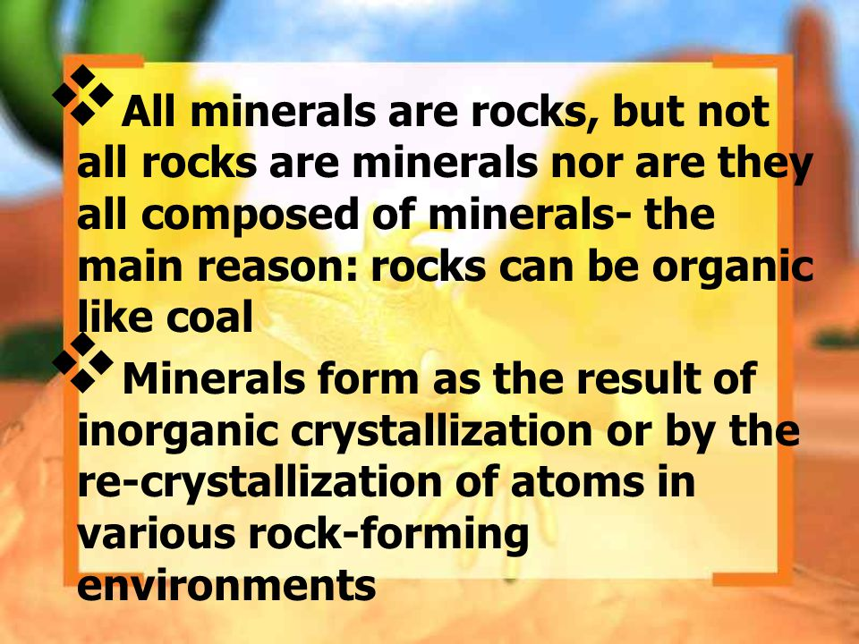 All minerals are rocks, but not all rocks are minerals nor are they all composed of minerals- the main reason: rocks can be organic like coal