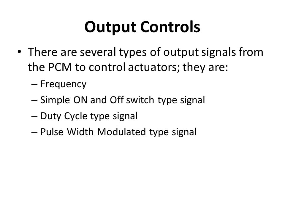 Output Controls There are several types of output signals from the PCM to control actuators; they are:
