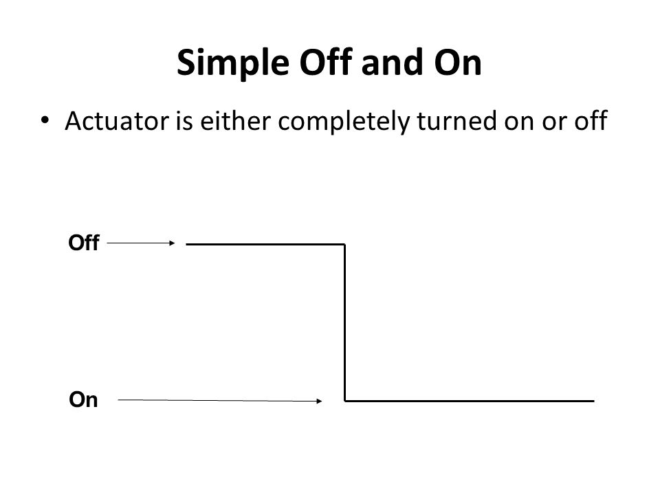 Simple Off and On Actuator is either completely turned on or off Off
