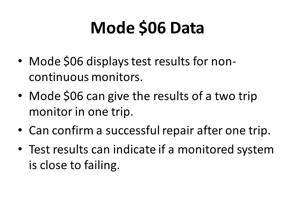 Mode $06 Data Mode $06 displays test results for non-continuous monitors. Mode $06 can give the results of a two trip monitor in one trip.