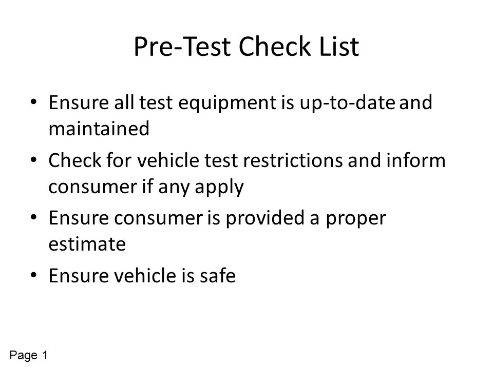 Pre-Test Check List Ensure all test equipment is up-to-date and maintained. Check for vehicle test restrictions and inform consumer if any apply.