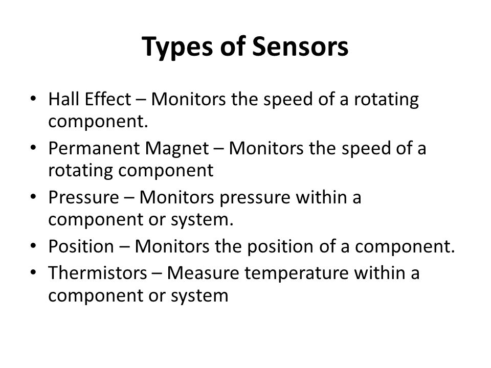 Types of Sensors Hall Effect – Monitors the speed of a rotating component. Permanent Magnet – Monitors the speed of a rotating component.