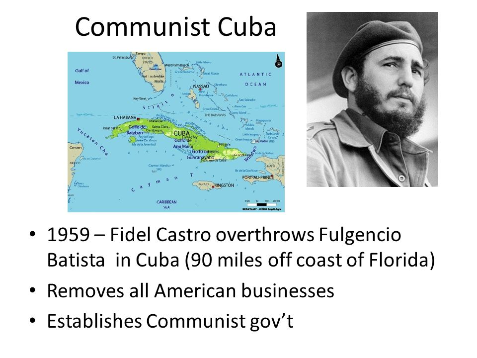 Communist Cuba 1959 – Fidel Castro overthrows Fulgencio Batista in Cuba (90 miles off coast of Florida)