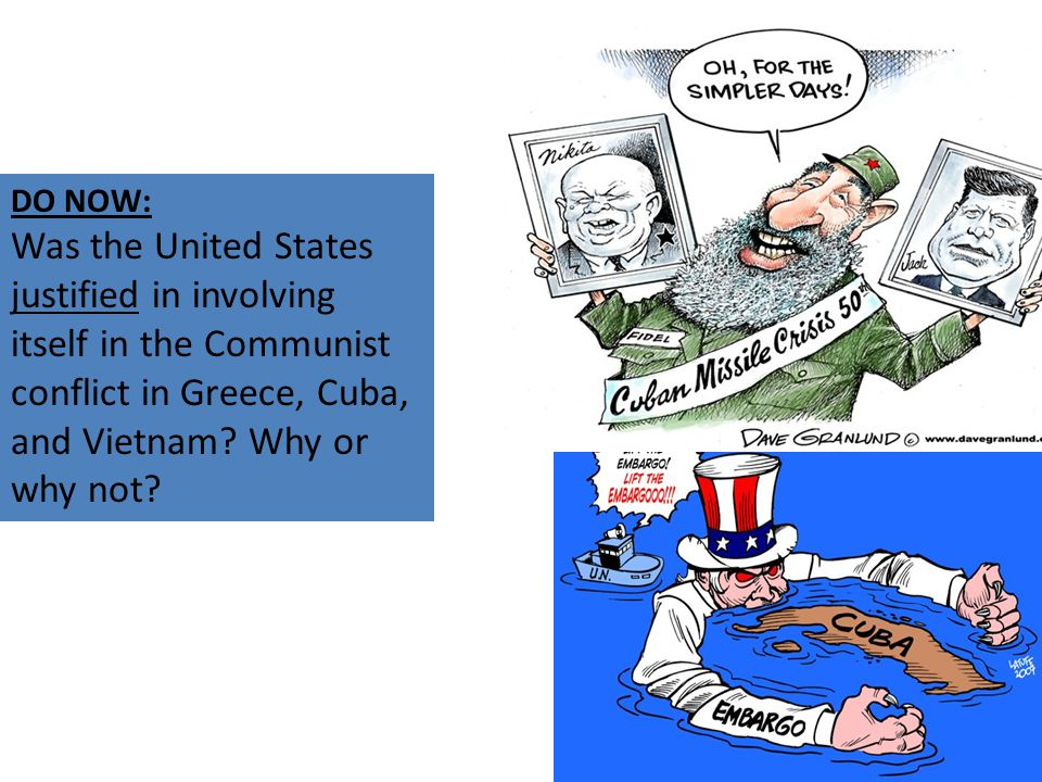 DO NOW: Was the United States justified in involving itself in the Communist conflict in Greece, Cuba, and Vietnam.