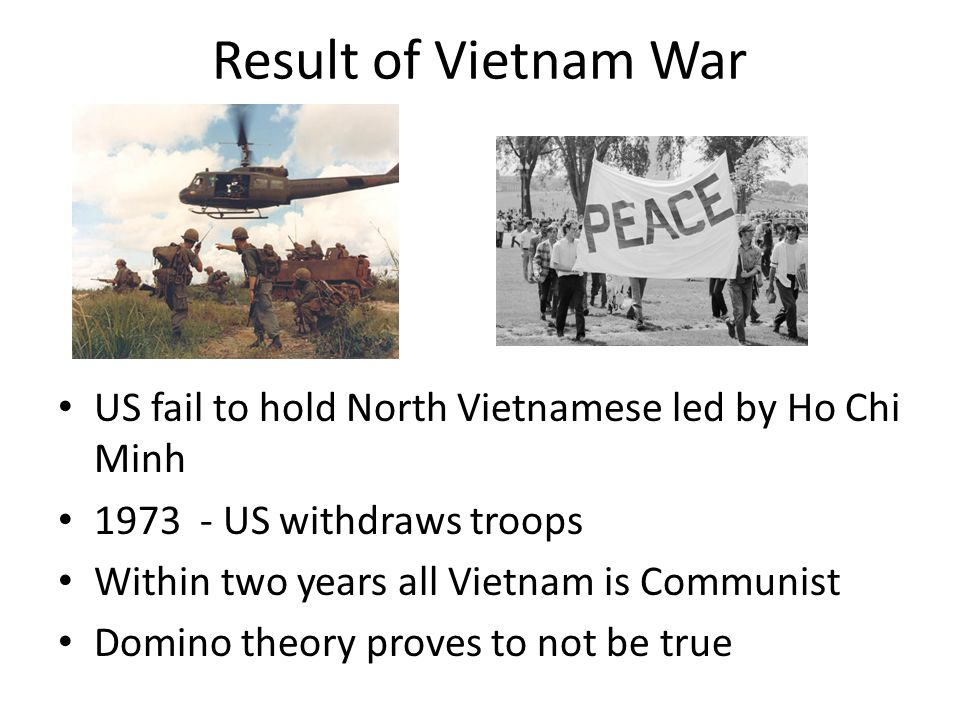Result of Vietnam War US fail to hold North Vietnamese led by Ho Chi Minh US withdraws troops.