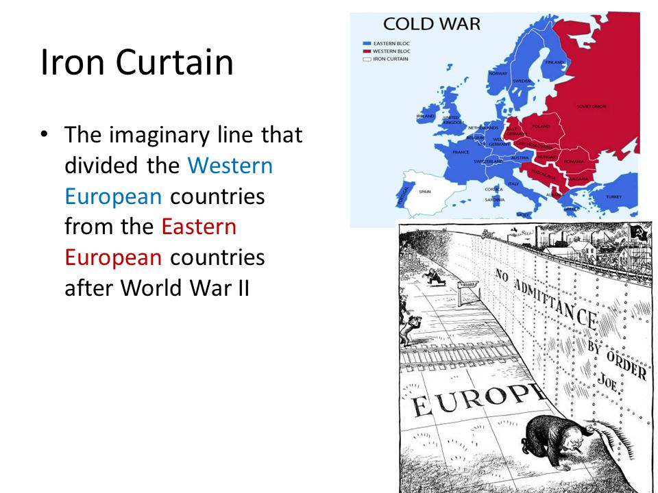 Iron Curtain The imaginary line that divided the Western European countries from the Eastern European countries after World War II.