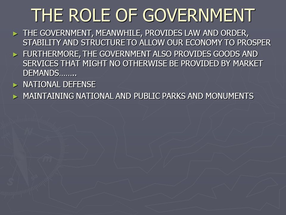THE ROLE OF GOVERNMENT THE GOVERNMENT, MEANWHILE, PROVIDES LAW AND ORDER, STABILITY AND STRUCTURE TO ALLOW OUR ECONOMY TO PROSPER.