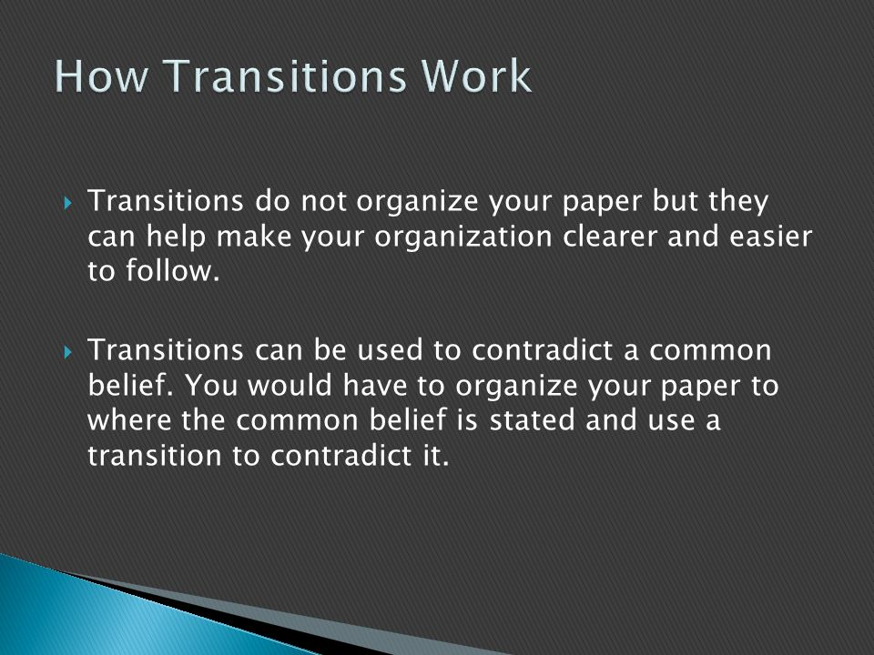How Transitions Work Transitions do not organize your paper but they can help make your organization clearer and easier to follow.
