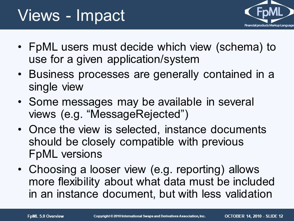 Views - Impact FpML users must decide which view (schema) to use for a given application/system.