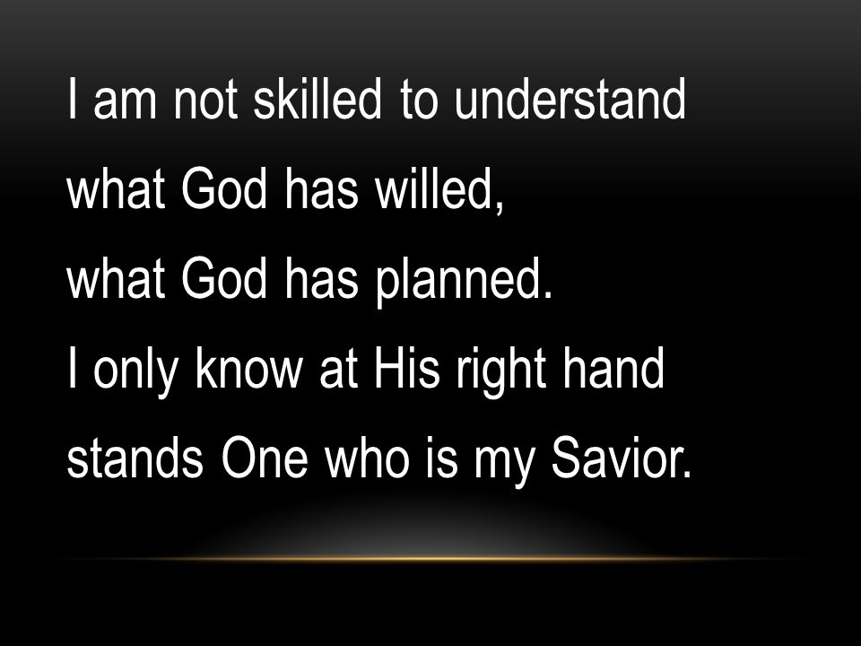I am not skilled to understand what God has willed, what God has planned.