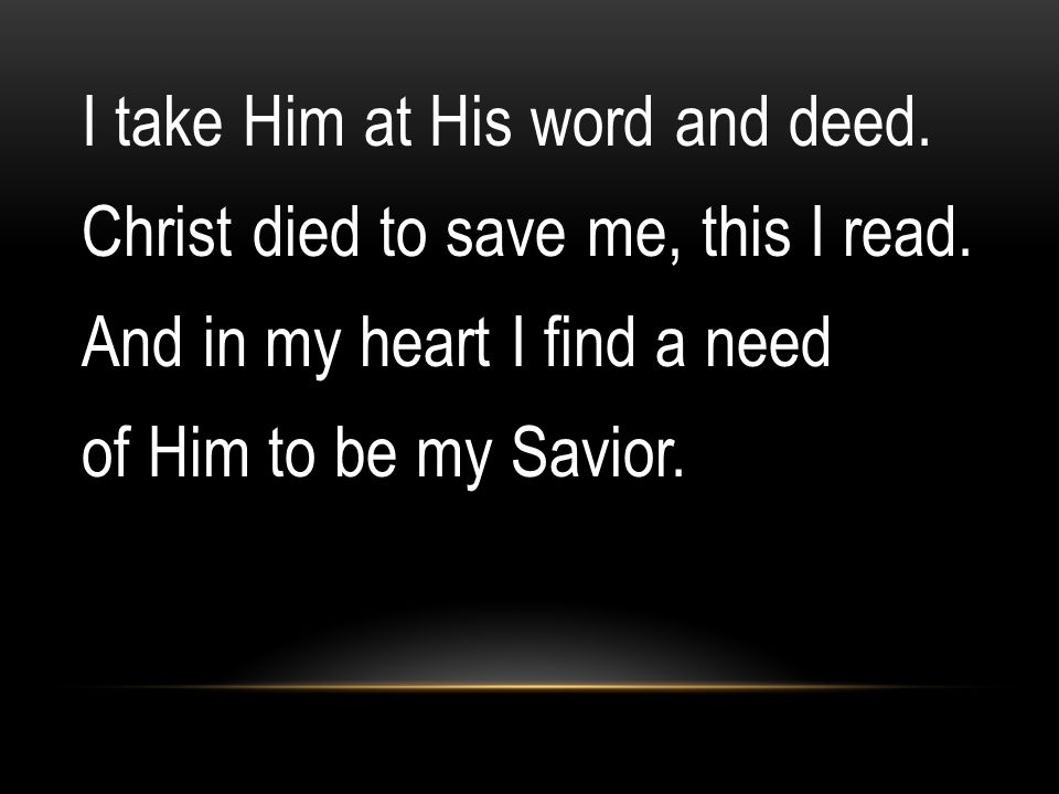 I take Him at His word and deed. Christ died to save me, this I read