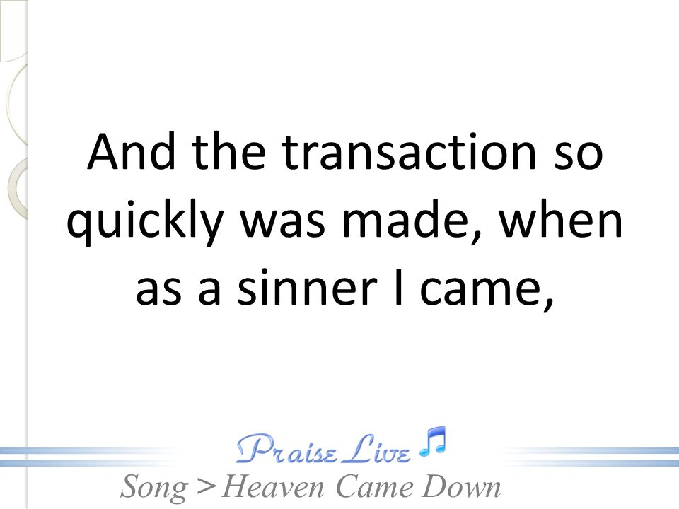 And the transaction so quickly was made, when as a sinner I came,