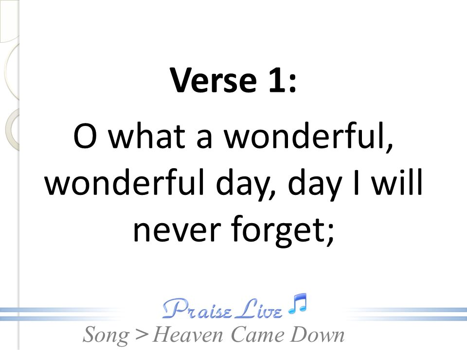 Verse 1: O what a wonderful, wonderful day, day I will never forget;