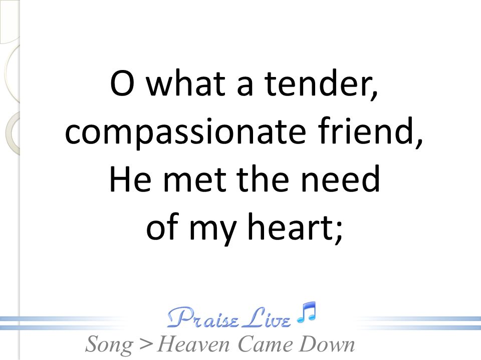 O what a tender, compassionate friend, He met the need of my heart;