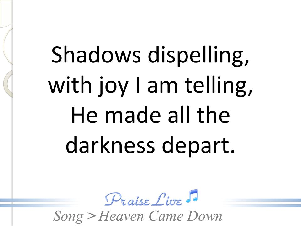 Shadows dispelling, with joy I am telling, He made all the darkness depart.