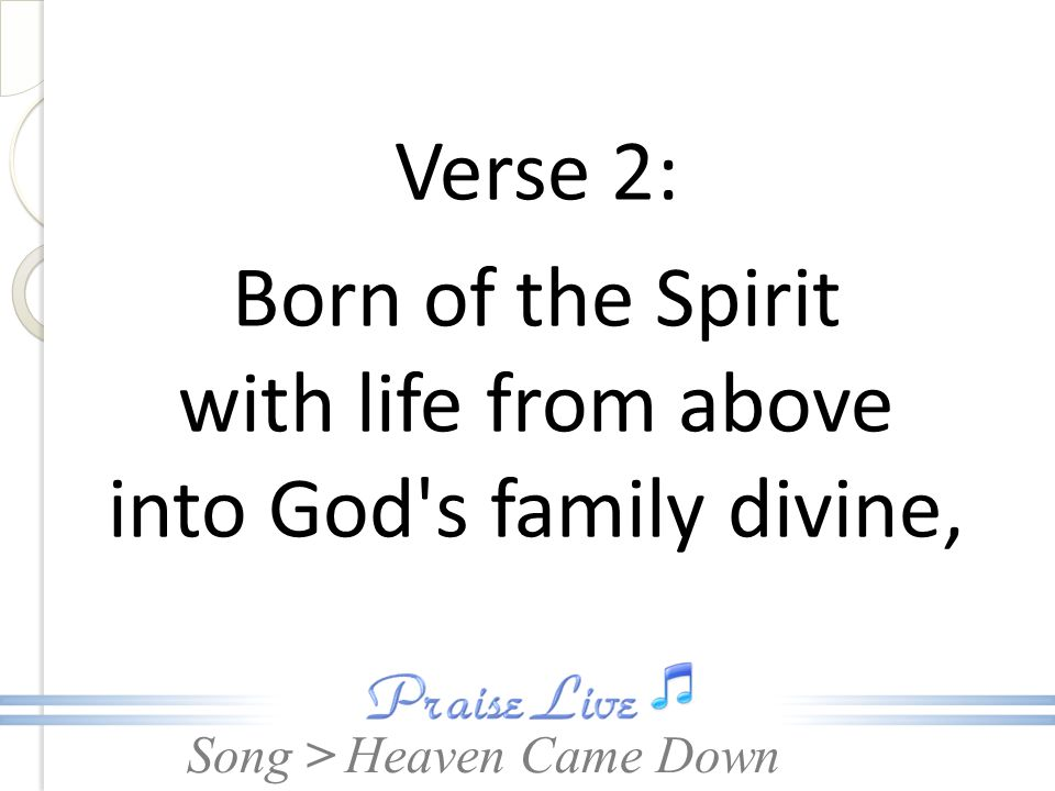 Verse 2: Born of the Spirit with life from above into God s family divine,