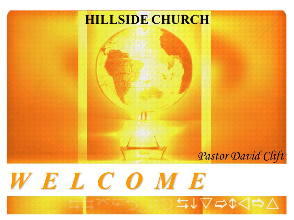 HILLSIDE CHURCH Pastor David Clift W E L C O M E