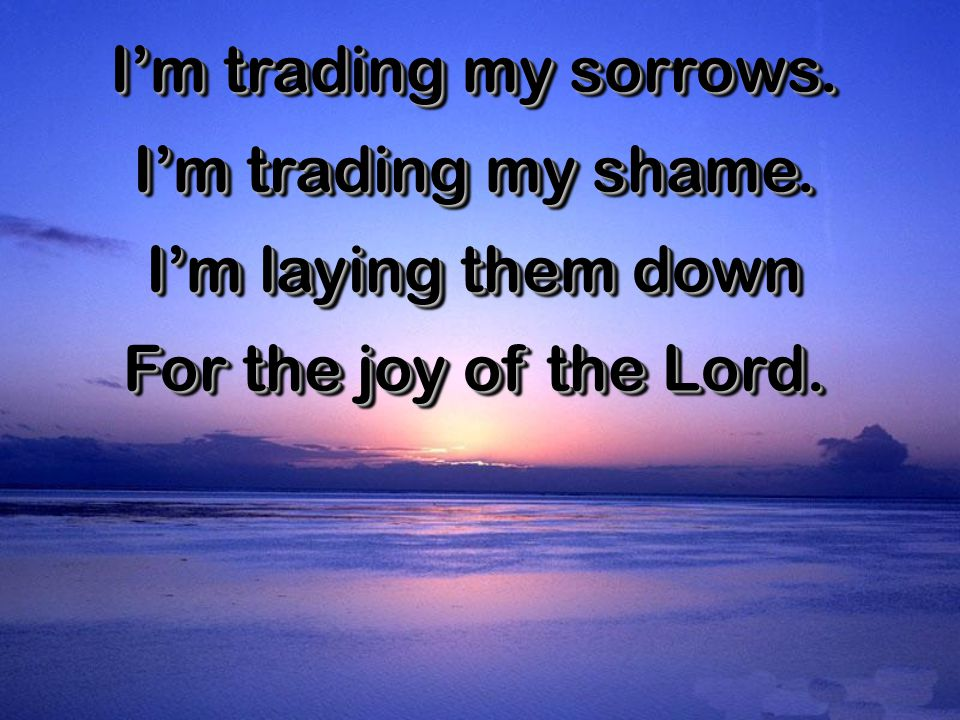 I'm trading my sorrows. I'm trading my shame. I'm laying them down For the joy of the Lord.