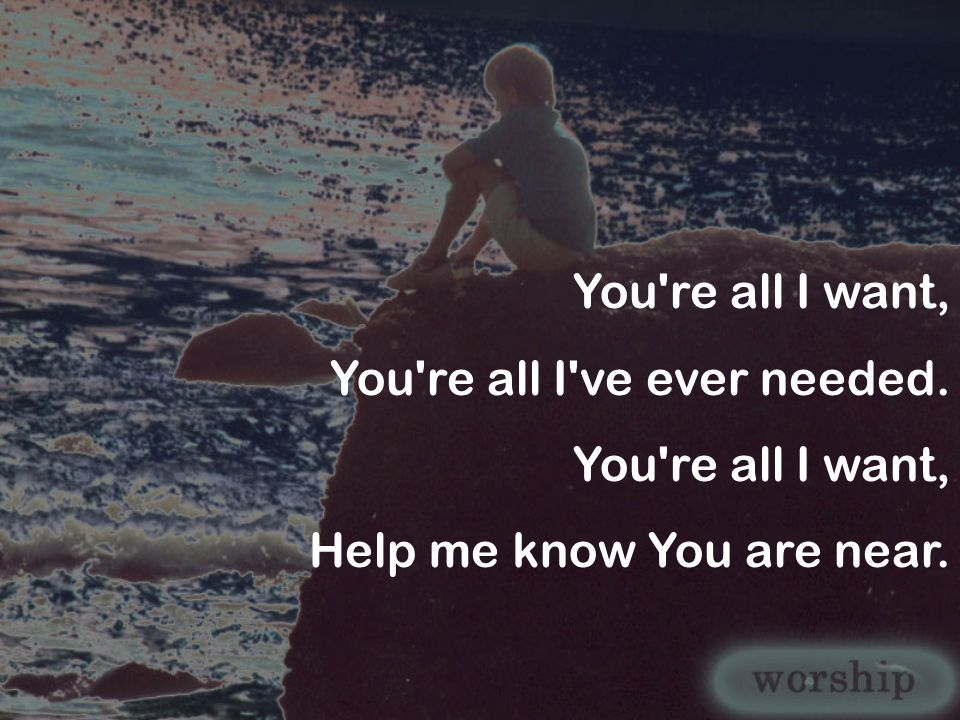 You re all I want, You re all I ve ever needed. Help me know You are near.