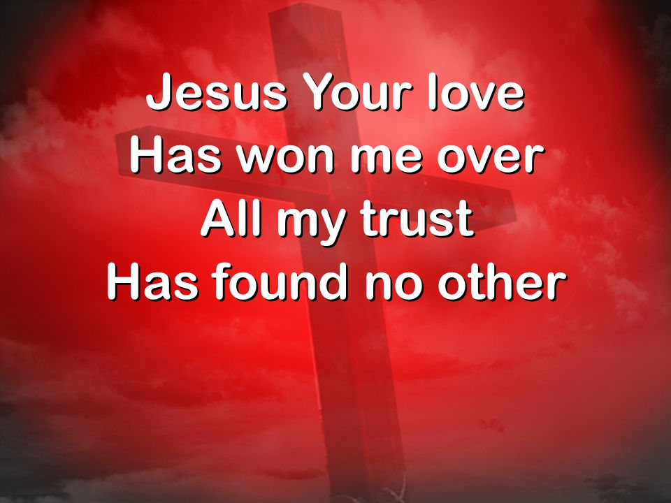 Jesus Your love Has won me over All my trust Has found no other