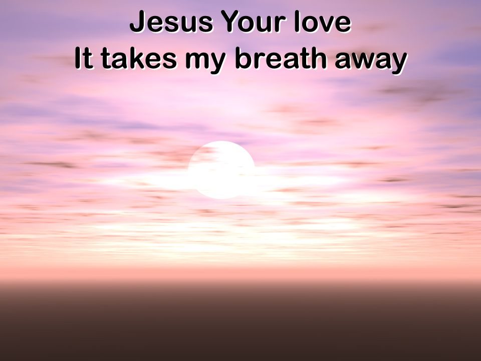 Jesus Your love It takes my breath away