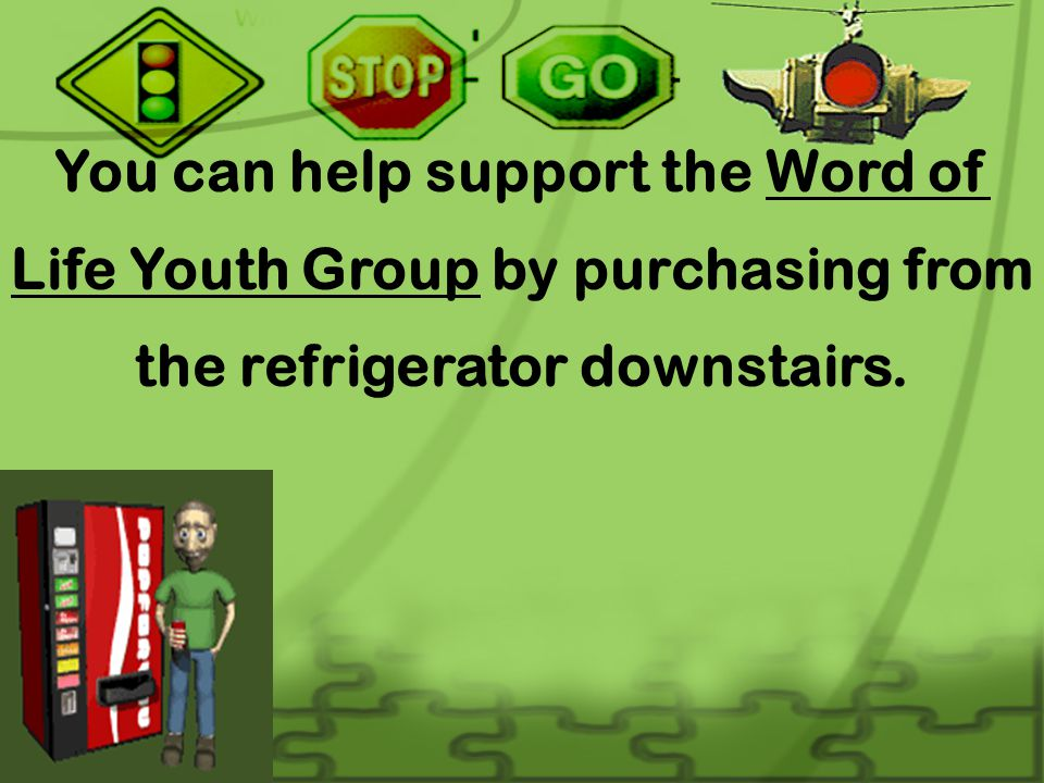 You can help support the Word of Life Youth Group by purchasing from the refrigerator downstairs.