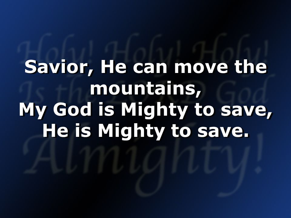Savior, He can move the mountains, My God is Mighty to save, He is Mighty to save.