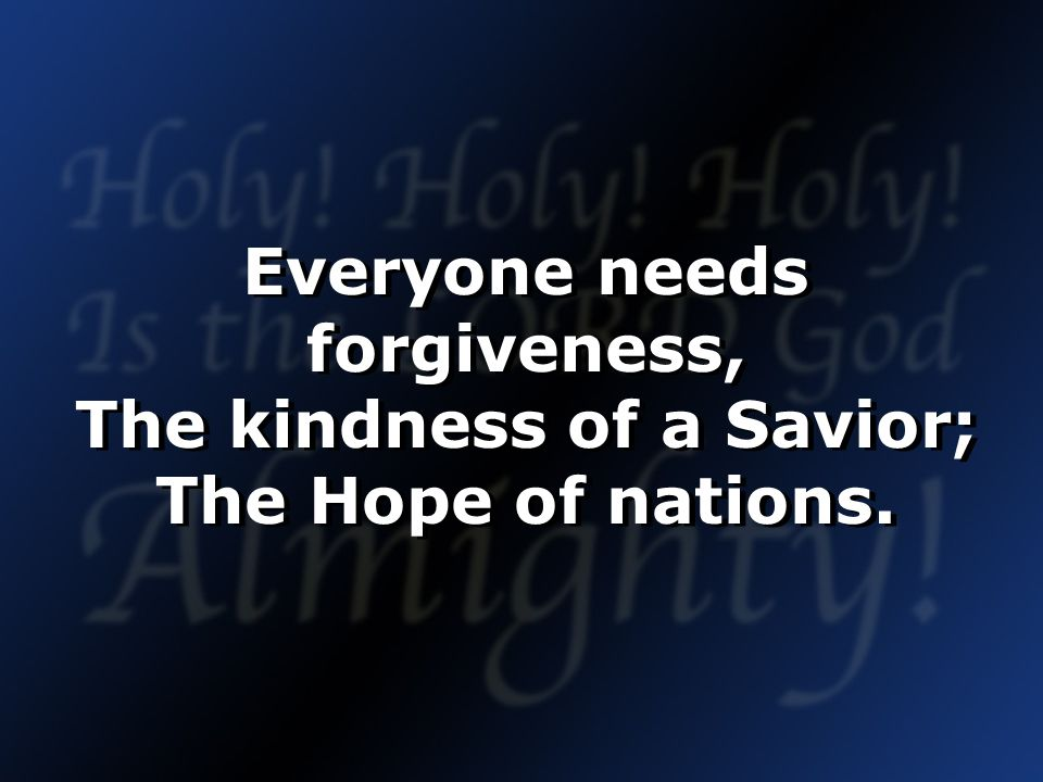 Everyone needs forgiveness, The kindness of a Savior; The Hope of nations.