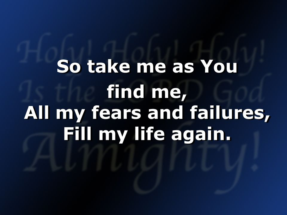 So take me as You find me, All my fears and failures, Fill my life again.