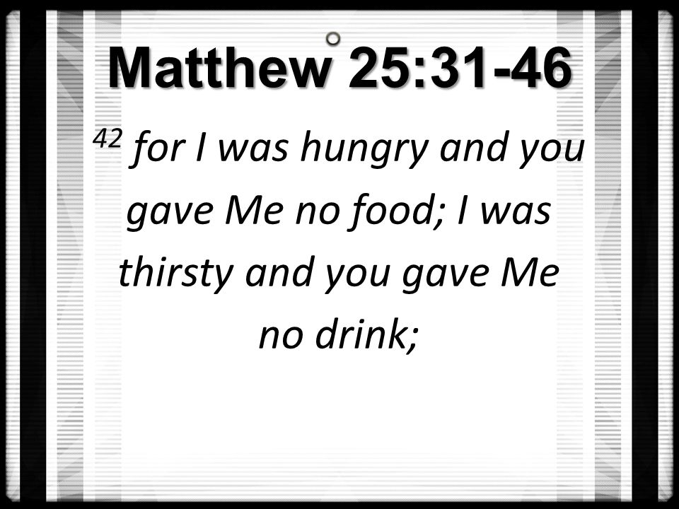 Matthew 25: for I was hungry and you gave Me no food; I was thirsty and you gave Me no drink;